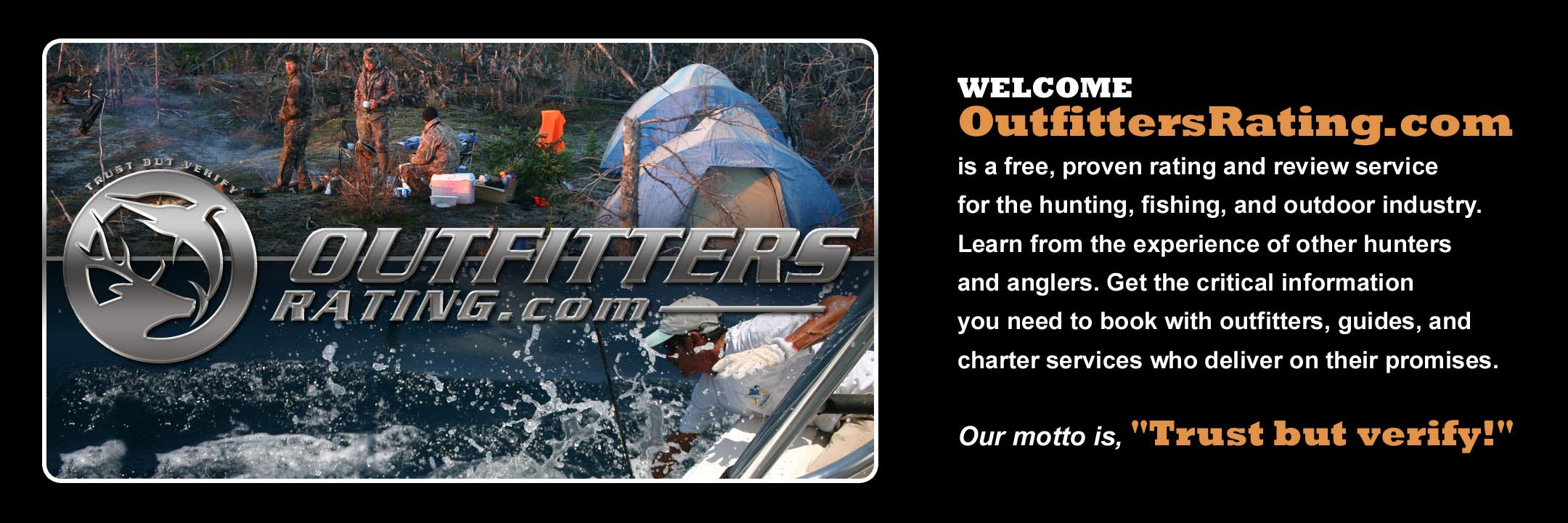"Welcome, OutfittersRating.com is a free, proven rating and review service for the hunting, fishing, and outdoor industry. Learn from the experience of other hunters and anglers. Get the critical information you need to book with guides, outfitters, and charter services who deliver on their promises. Our motto is: ""Trust, but verify!"""